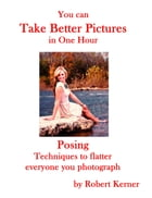 You Can Take Better Pictures in One Hour: Posing by Robert Kerner
