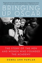 Bringing Up Oscar: The Story of the Men and Women Who Founded the Academy by Debra Ann Pawlak