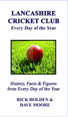 Lancashire Cricket Club: Every Day of the Year by Rick Holden & Dave Moore