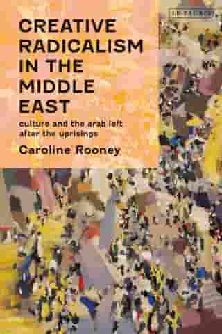 Creative Radicalism in the Middle East: Culture and the Arab Left after the Uprisings