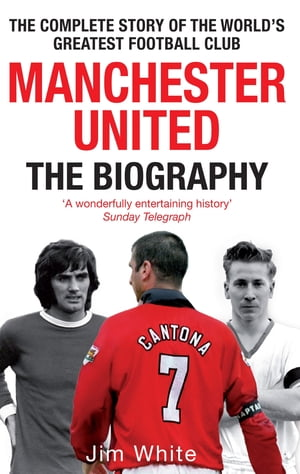Manchester United: The Biography The complete story of the world's greatest football club