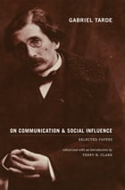 Gabriel Tarde On Communication and Social Influence: Selected Papers by Gabriel Tarde