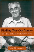 Fiddling Way Out Yonder: The Life and Music of Melvin Wine by Drew Beisswenger