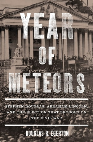 Year of Meteors Stephen Douglas,  Abraham Lincoln,  and the Election That Brought on the Civil War