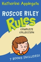 Roscoe Riley Rules Complete Collection: Never Glue Your Friends to Chairs, Never Swipe a Bully's Bear, Don't Swap Your Sweater for a Dog, Ne by Katherine Applegate
