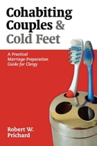 Cohabiting Couples and Cold Feet: A Practical Marriage-Preparation Guide for Clergy by Robert W. Prichard
