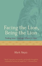 Facing The Lion Being The Lion: Finding Inner Courage Where It Lives by Mark Nepo