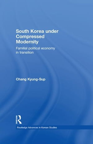South Korea under Compressed Modernity Familial Political Economy in Transition