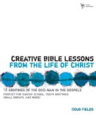 Creative Bible Lessons from the Life of Christ: 12 Ready-to-Use Bible Lessons for Your Youth Group by Doug Fields