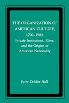 The Organization of American Culture, 1700-1900: Private Institutions, Elites, and the Origins of American Nationality by Peter D. Hall