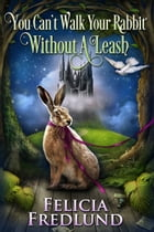 You Can't Walk Your Rabbit Without a Leash by Felicia Fredlund