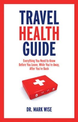 Book Travel Health Guide: Everything You Need to Know Before You Leave, While You're Away, After You're… by Mark Wise