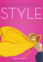 Quintessential Style: Cultivate and Communicate Your Signature Look by Janna Beatty