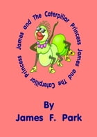 James and The Caterpillar Princess by James F. Park