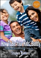 How To Be Your Kids Buddy: Build The Relationship As Early As Now by Stephen Williams