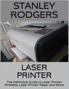 Laser Printer: The Definitive Guide to Laser Printer Wireless, Laser Printer Paper and More by Stanley Rodgers