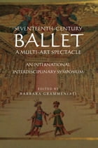 Seventeenth–Century Ballet A multi–art spectacle: An International Interdisciplinary Symposium by Ivanna Spencer