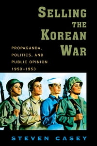 Selling the Korean War: Propaganda, Politics, and Public Opinion in the United States, 1950-1953