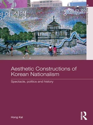Aesthetic Constructions of Korean Nationalism Spectacle,  Politics and History