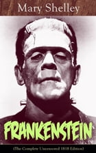 Frankenstein (The Complete Uncensored 1818 Edition): A Gothic Classic - considered to be one of the earliest examples of Science Fiction by Mary Shelley