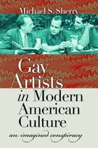 Gay Artists in Modern American Culture: An Imagined Conspiracy by Michael S. Sherry