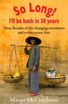 So Long! I'll Be Back In 30 Years: Three decades of life-changing encounters and events across Asia by Margo McCutcheon