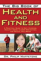 The Big Book of Health and Fitness: A Practical Guide to Diet, Exercise, Healthy Aging, Illness Prevention, and Sexual Well-Being by Philip Maffetone
