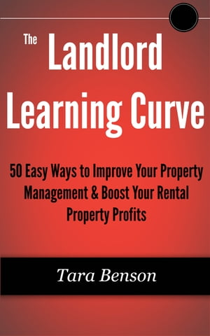 The Landlord Learning Curve: 50 Easy Ways to Improve Your Property Management & Boost Your Rental Property Profits by Tara Benson