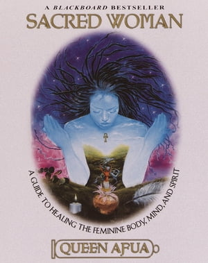 Sacred Woman A Guide to Healing the Feminine Body,  Mind,  and Spirit
