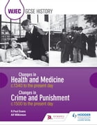 WJEC GCSE History Changes in Health and Medicine c.1340 to the present day and Changes in Crime and Punishment, c.1500 to the present day by Alf Wilkinson