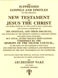 The Suppressed Gospels and Epistles of the Original New Testament of Jesus the Christ and Other…