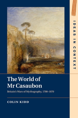 The World of Mr Casaubon Britain's Wars of Mythography, 1700–1870
