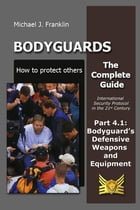 Bodyguards: How to protect others – Part 4.1 Bodyguard's Defensive Weapons and Equipment by Michael J. Franklin