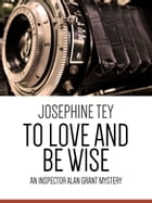 To Love and Be Wise: An Inspector Alan Grant Mystery by Josephine Tey