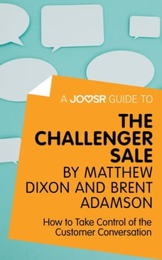 A Joosr Guide to... The Challenger Sale by Matthew Dixon and Brent Adamson: How to Take Control of…