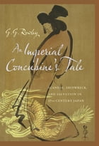 An Imperial Concubine's Tale: Scandal, Shipwreck, and Salvation in Seventeenth-Century Japan by G. G. Rowley