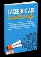 Facebook Ads Authority: How to Use Facebook Ads to Get More Leads, Build Brand Awareness, and Make More Sales by Anonymous