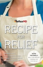 RefluxMD's Recipe for Relief: A GERD Friendly Meal Plan and Diet Program for Acid Reflux by RefluxMD
