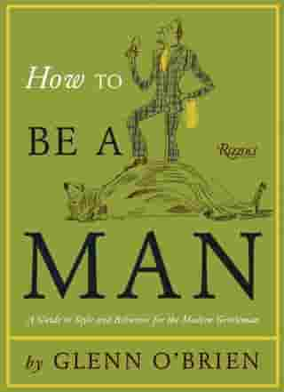 How To Be a Man: A Guide To Style and Behavior For The Modern Gentleman by Glenn O'Brien