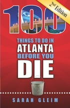 100 Things to Do in Atlanta Before You Die, Second Edition by Sarah Gleim