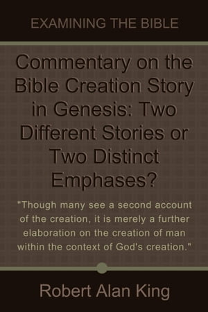 Commentary on the Bible Creation Story in Genesis: Two Different Stories or Two Distinct Emphases? (Examining the Bible) by Robert Alan King