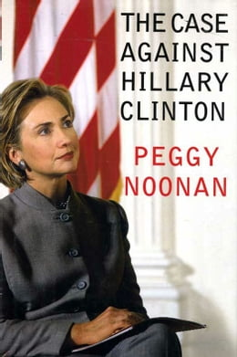 Book The Case Against Hillary Clinton by Peggy Noonan