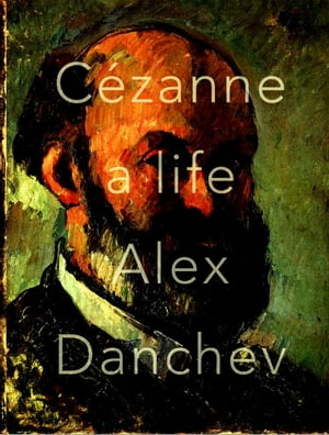 Cezanne: A Life by Alex Danchev