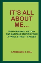 """It's All About Me...: With Opinions, History and Amusing Stories from a """"Wall Street"""" Career by Lawrence J. Hill"""