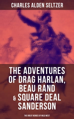The Adventures of Drag Harlan, Beau Rand & Square Deal Sanderson - The Great Heroes of Wild West: Action, Adventure & Cowboy by Charles Alden Seltzer