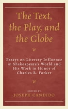 The Text, the Play, and the Globe: Essays on Literary Influence in Shakespeare's World and His Work…