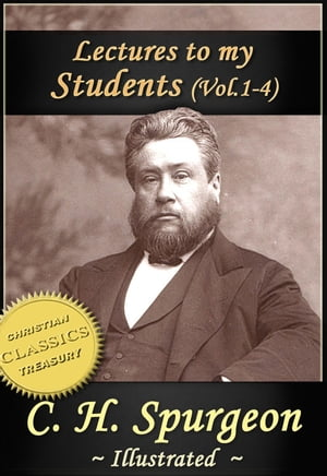 Charles Spurgeon: Lectures To My Students,  Vol 1-4 (Illustrated) Practical Advice from the Prince of Preachers