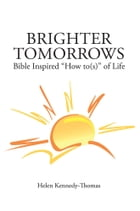 "Brighter Tomorrows: Bible Inspired ""How to(s)"" of Life"