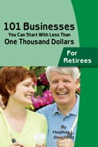 101 Businesses You Can Start With Less Than One Thousand Dollars: for Retirees by Heather Shepard