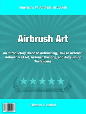 Airbrush Art An Introductory Guide to Airbrushing,  How to Airbrush,  Airbrush Nail Art,  Airbrush Painting,  and Airbrushing Techniques